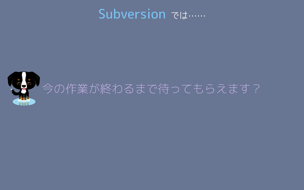 Subversion では…… 今の作業が終わるまで待ってもらえます?