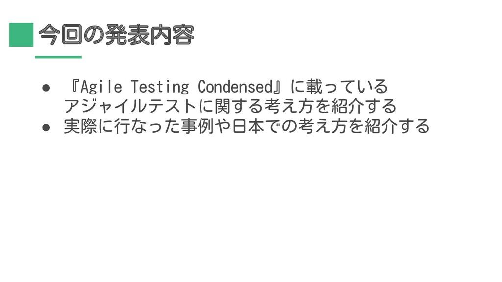 今回の発表内容 ● 『Agile Testing Condensed』に載っている アジャイル...