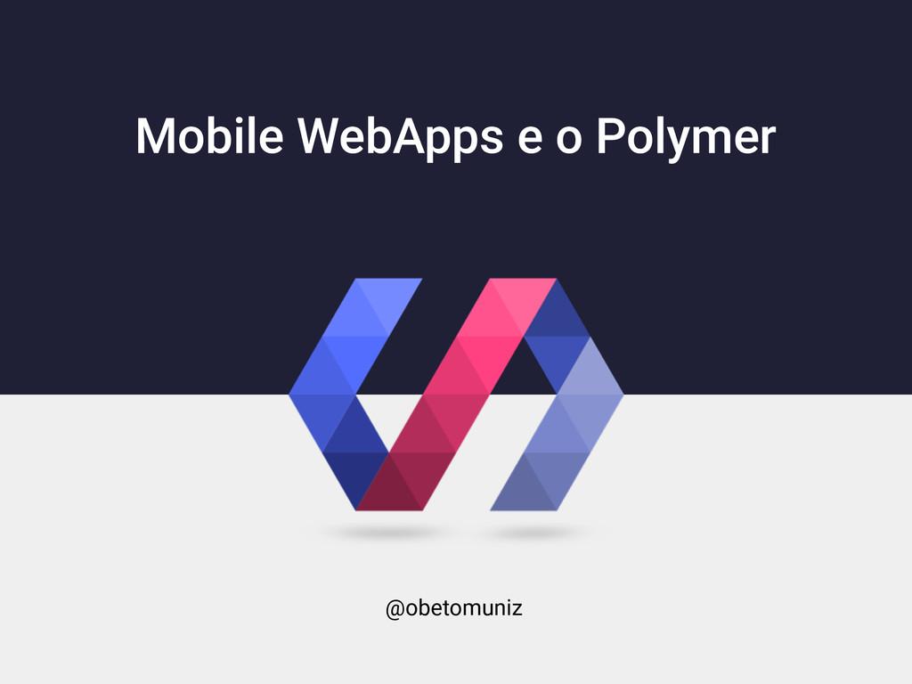 Mobile WebApps e o Polymer @obetomuniz