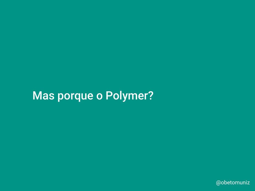 @obetomuniz Mas porque o Polymer?