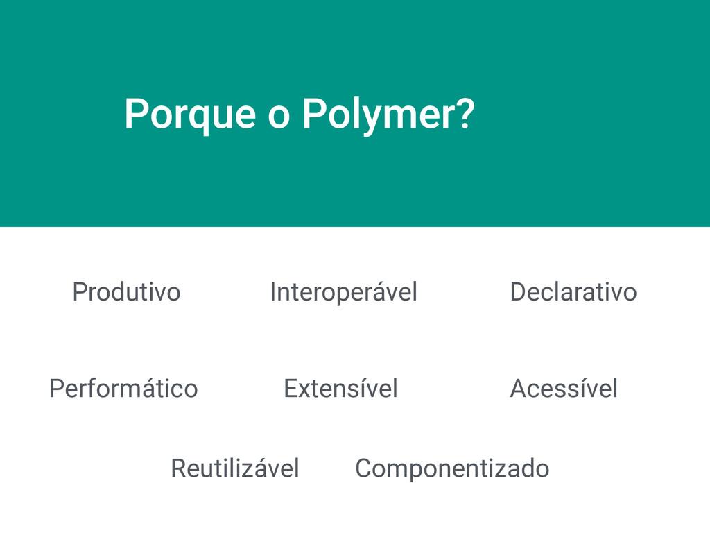 Porque o Polymer? Produtivo Interoperável Decla...