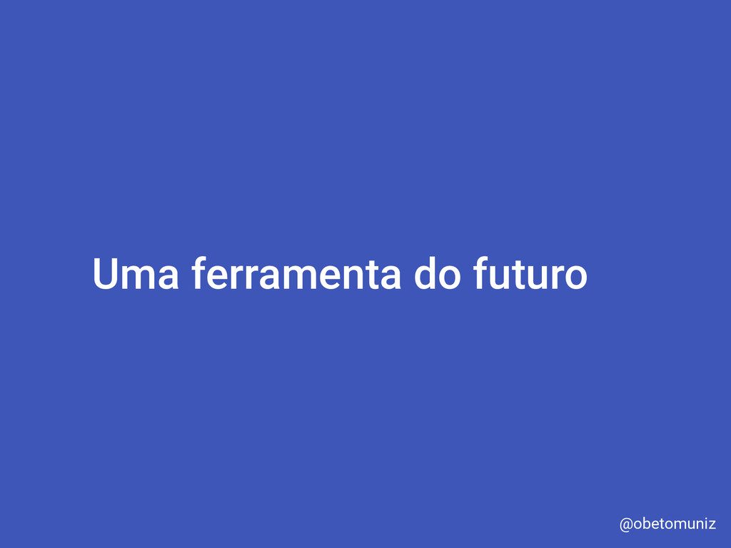 Uma ferramenta do futuro @obetomuniz