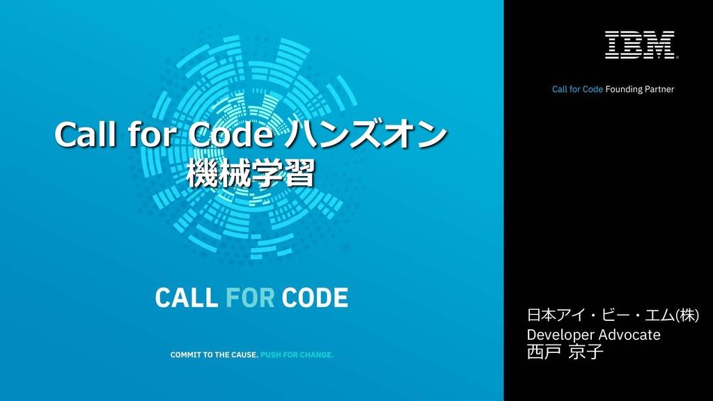 1 Call for Code ハンズオン 機械学習 ⽇本アイ・ビー・エム(株) Develo...