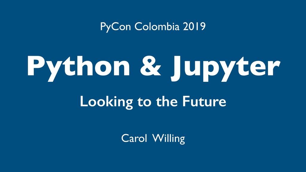 Python & Jupyter Looking to the Future Carol Wi...