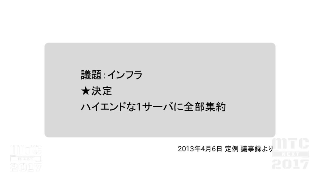 議題:インフラ ★決定 ハイエンドな1サーバに全部集約 2013年4月6日 定例 議事録より
