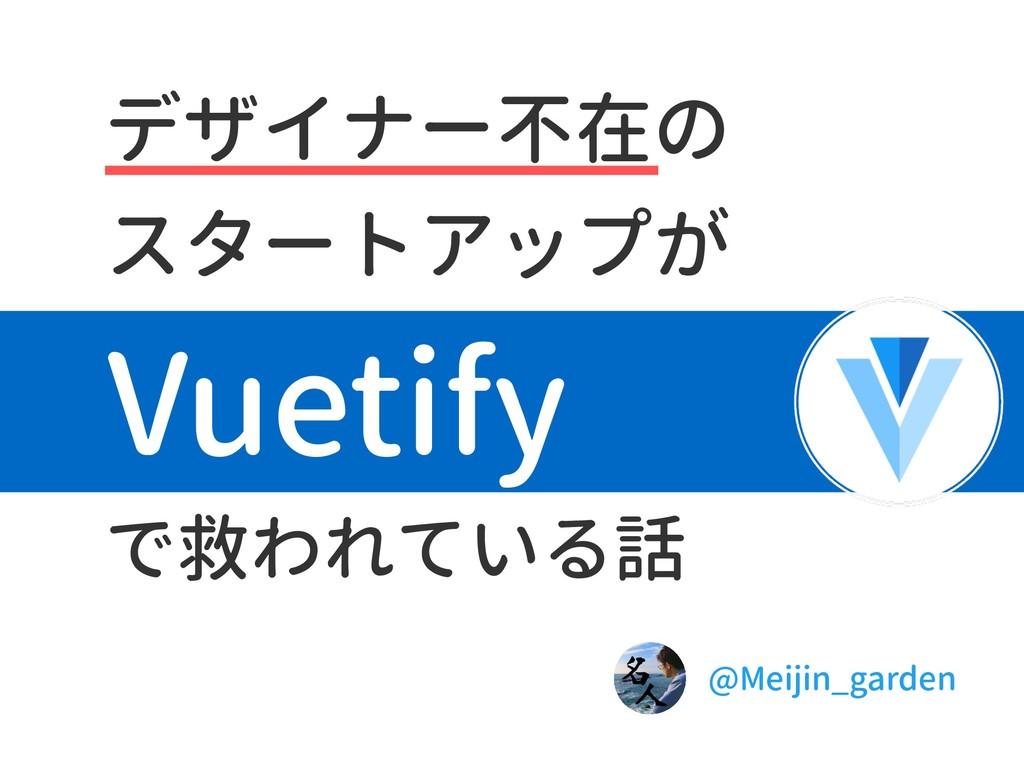 デザイナー不在の スタートアップが で救われている話 Vuetify @Meijin_gard...