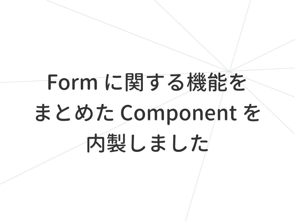 Form に関する機能を まとめた Component を 内製しました