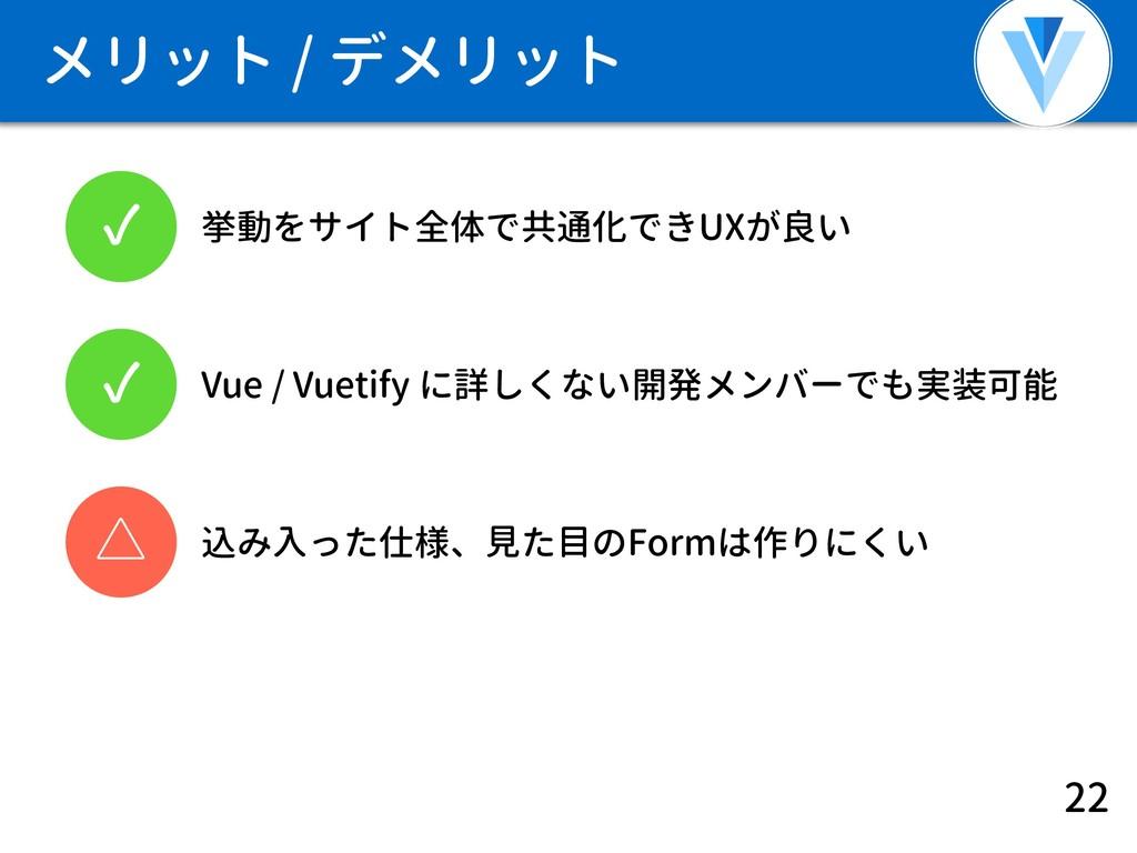 メリット / デメリット 22 ✓ 挙動をサイト全体で共通化できUXが良い ✓ Vue / V...