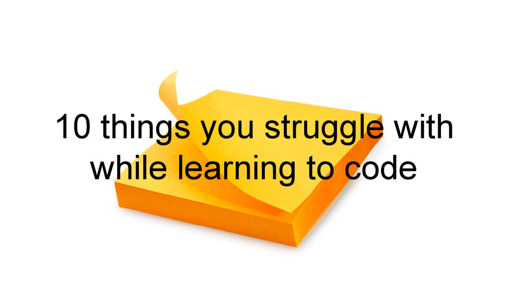 10 things you struggle with while learning to c...