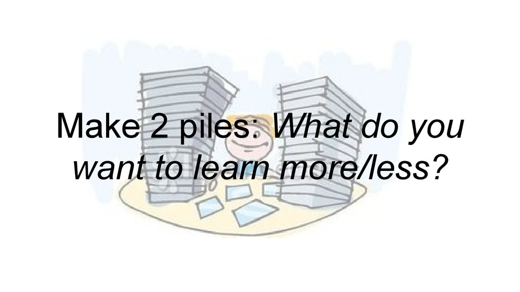 Make 2 piles: What do you want to learn more/le...
