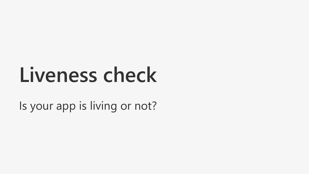 Liveness check Is your app is living or not?