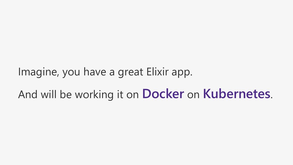 Imagine, you have a great Elixir app. And will ...
