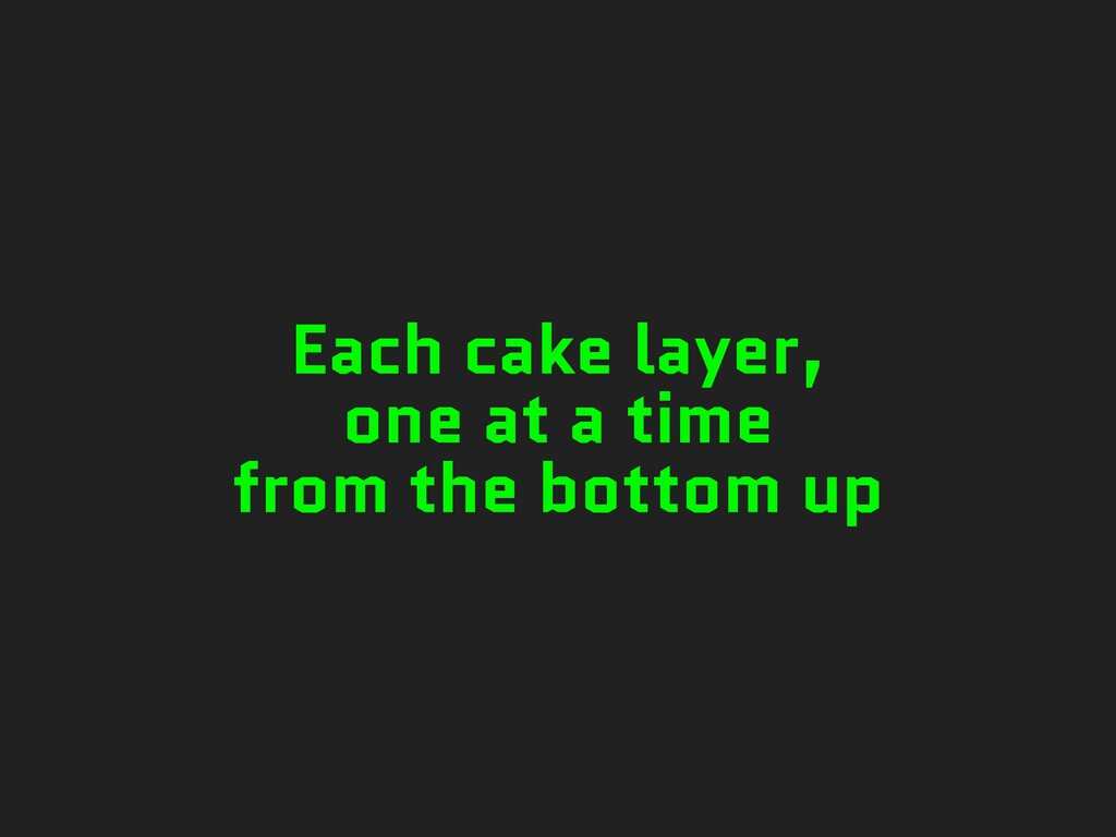 Each cake layer, one at a time from the bottom ...