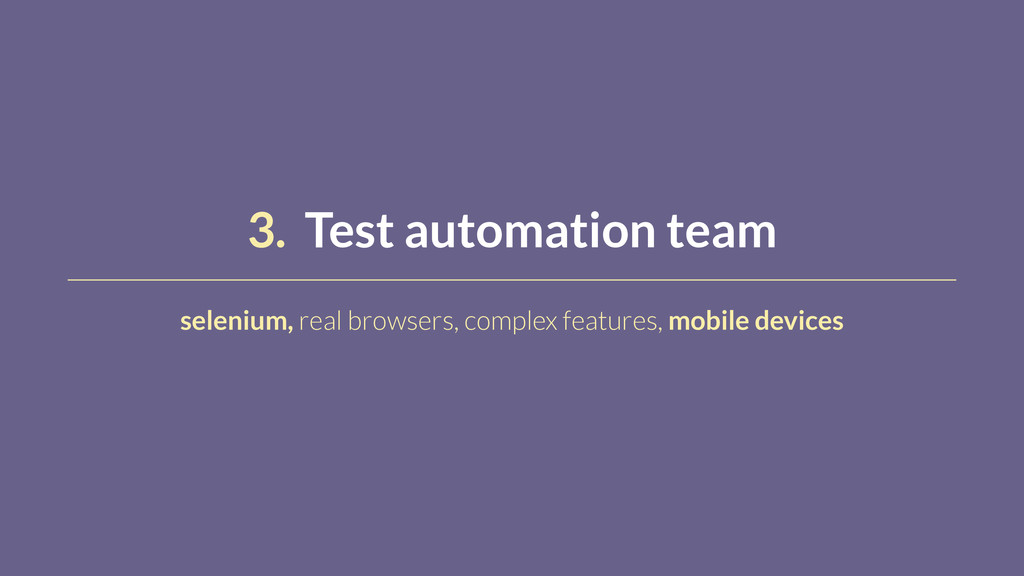 3. Test automation team selenium, real browsers...