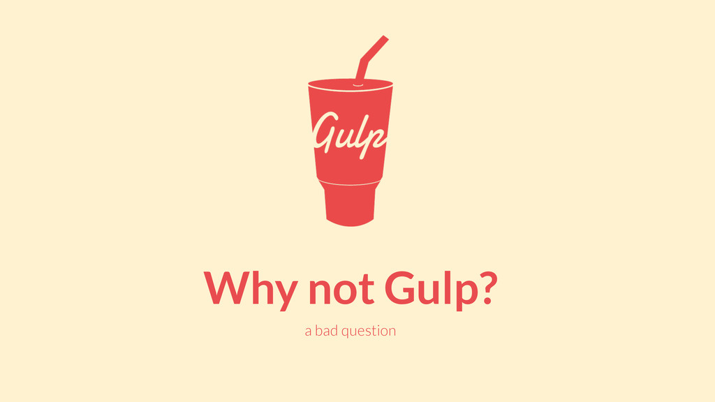 Why not Gulp? a bad question