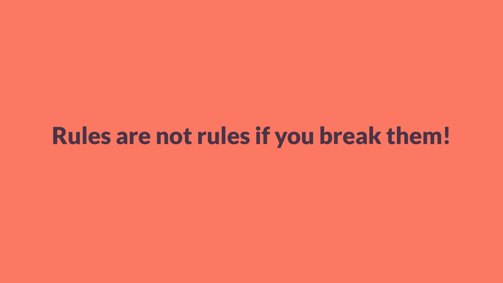 Rules are not rules if you break them!