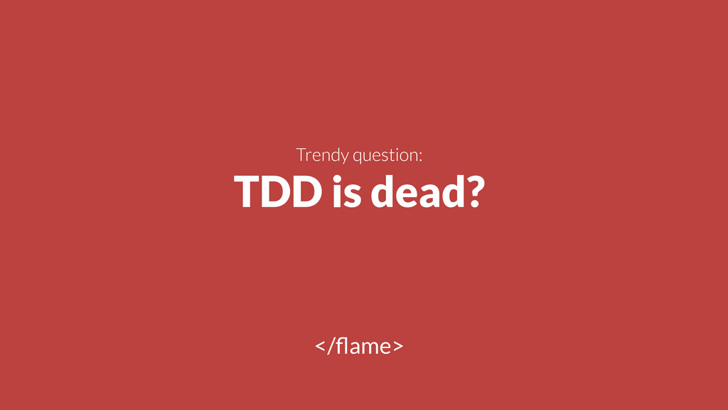 ! Trendy question: TDD is dead? </flame>