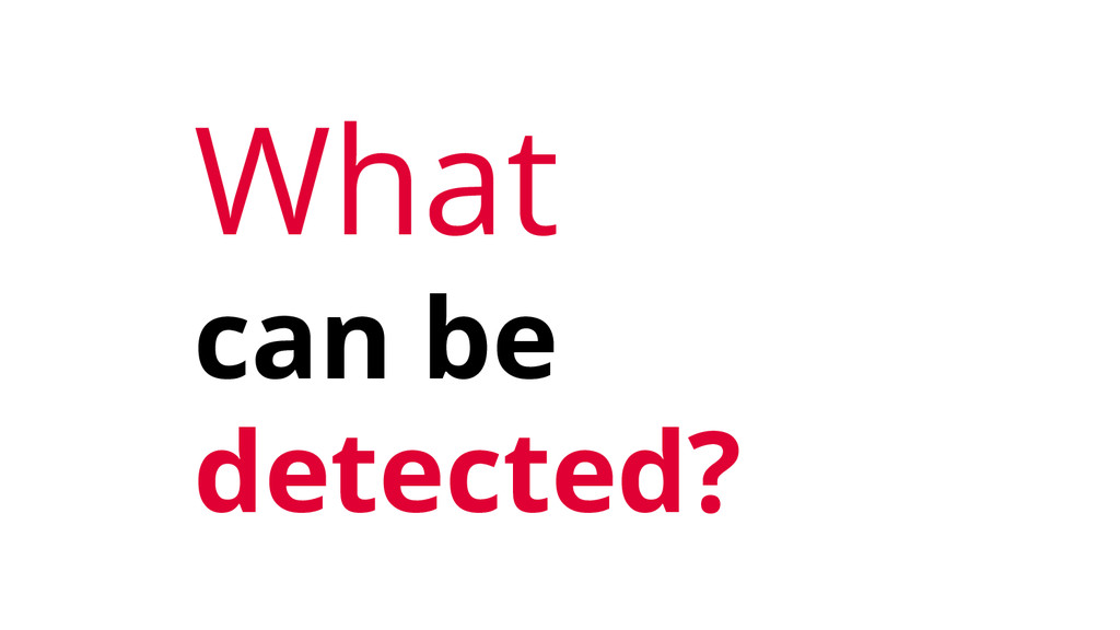 What can be detected?
