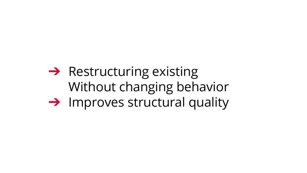➔ Restructuring existing Without changing behav...