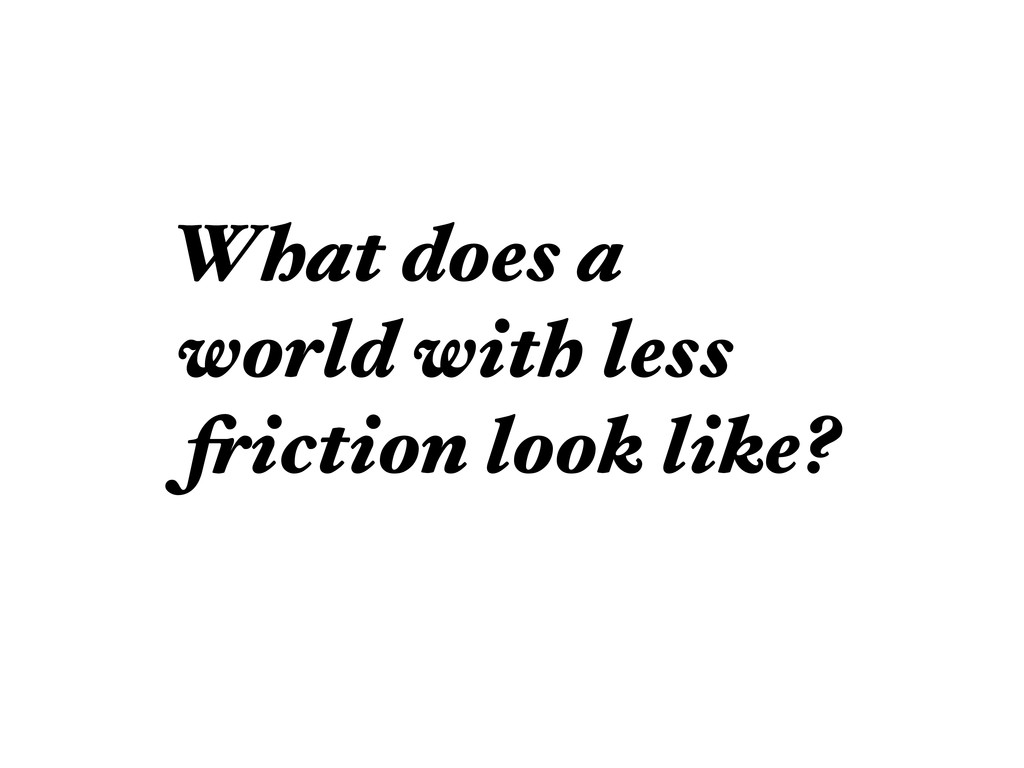 What does a world with less friction look like?