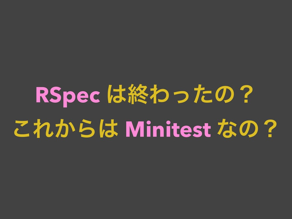 RSpec ऴΘͬͨͷʁ ͜Ε͔Β Minitest ͳͷʁ