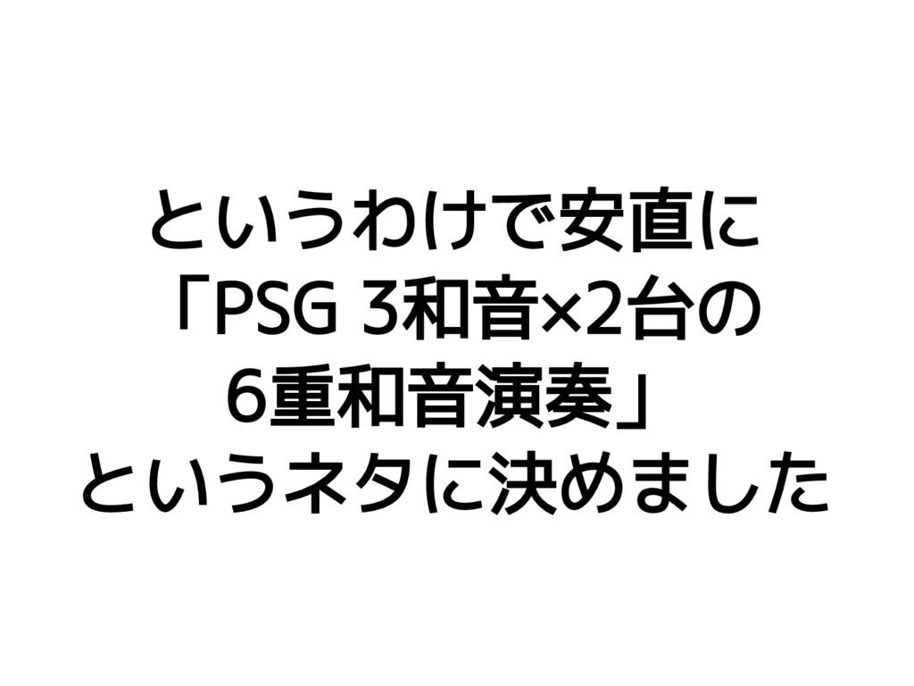 というわけで安直に 「PSG 3和音×2台の 6重和音演奏」 というネタに決めました