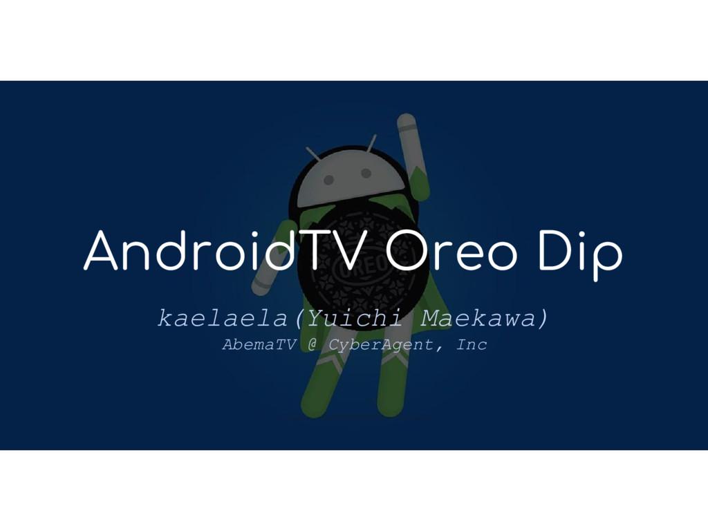 AndroidTV Oreo Dip kaelaela(Yuichi Maekawa) Abe...