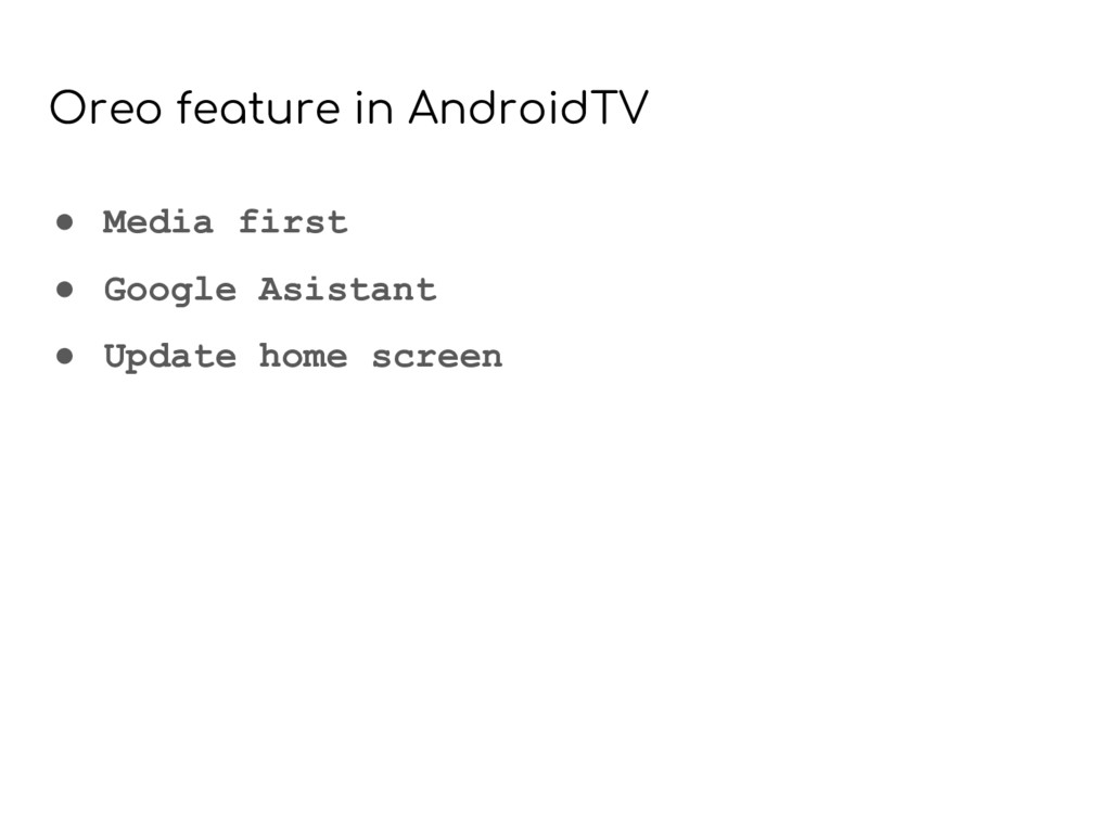 Oreo feature in AndroidTV ● Media first ● Googl...