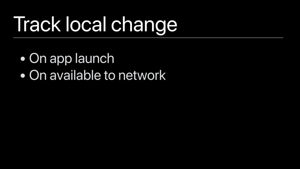 Track local change • On app launch • On availab...