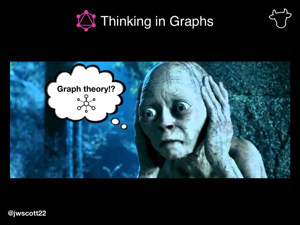 Thinking in Graphs @jwscott22 Graph theory!?