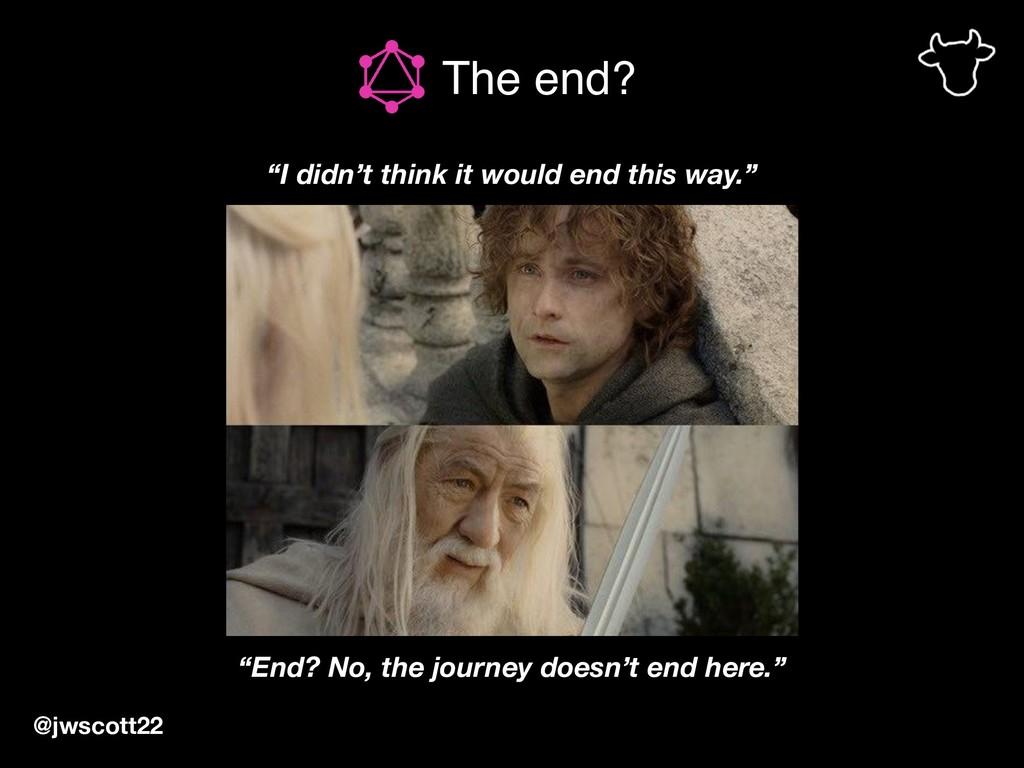 "@jwscott22 The end? ""I didn't think it would en..."