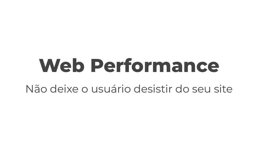 Web Performance Não deixe o usuário desistir do...