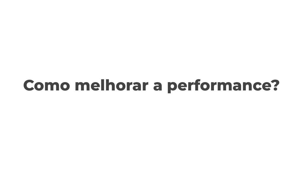 Como melhorar a performance?