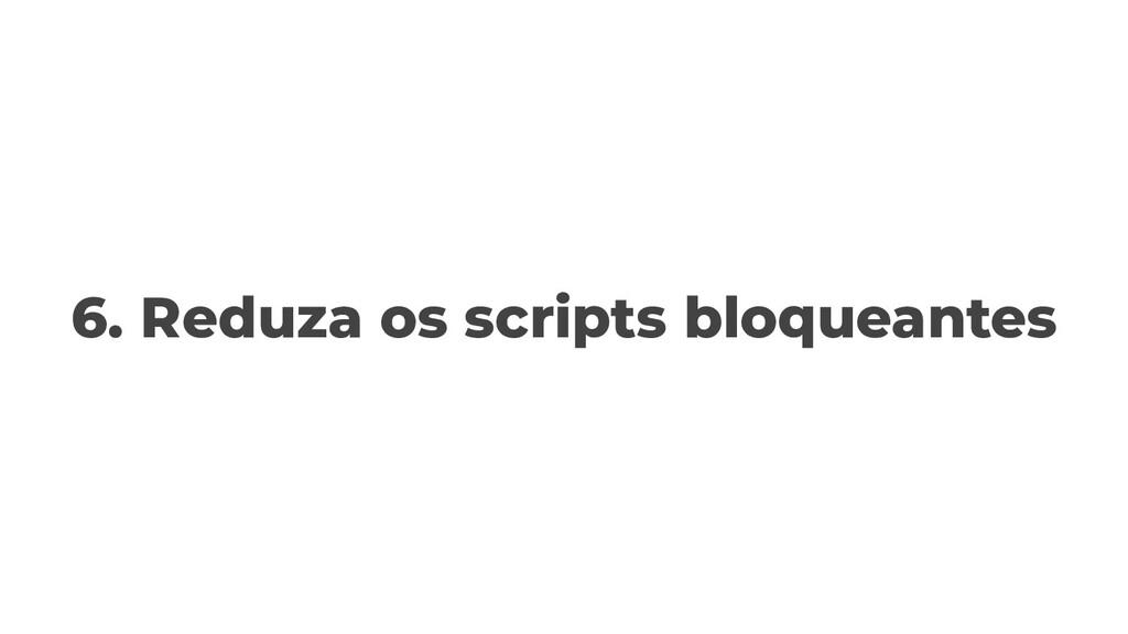 6. Reduza os scripts bloqueantes