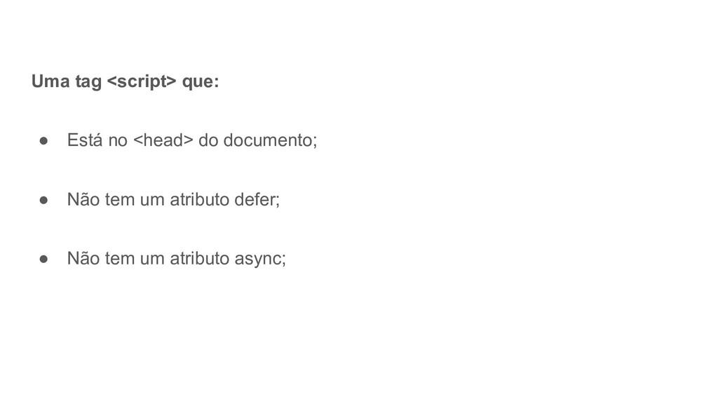 Uma tag <script> que: ● Está no <head> do docum...