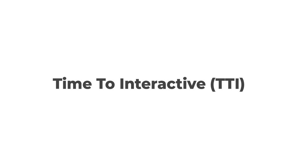 Time To Interactive (TTI)