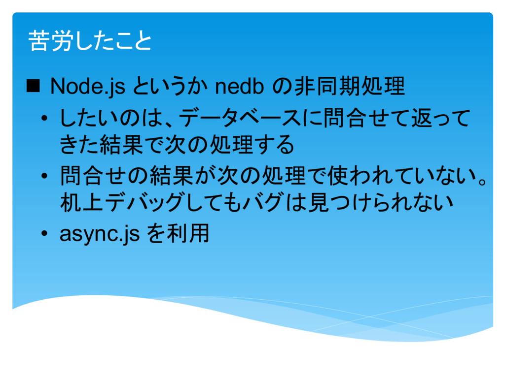 苦労  Node.js nedb 非同期処理 • 問合 返 結果 次 処理 • 問合 結果 ...