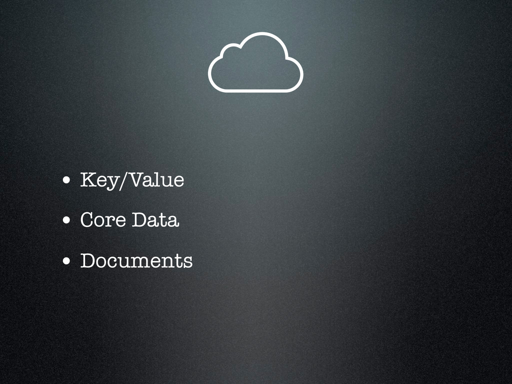 • Key/Value • Core Data • Documents