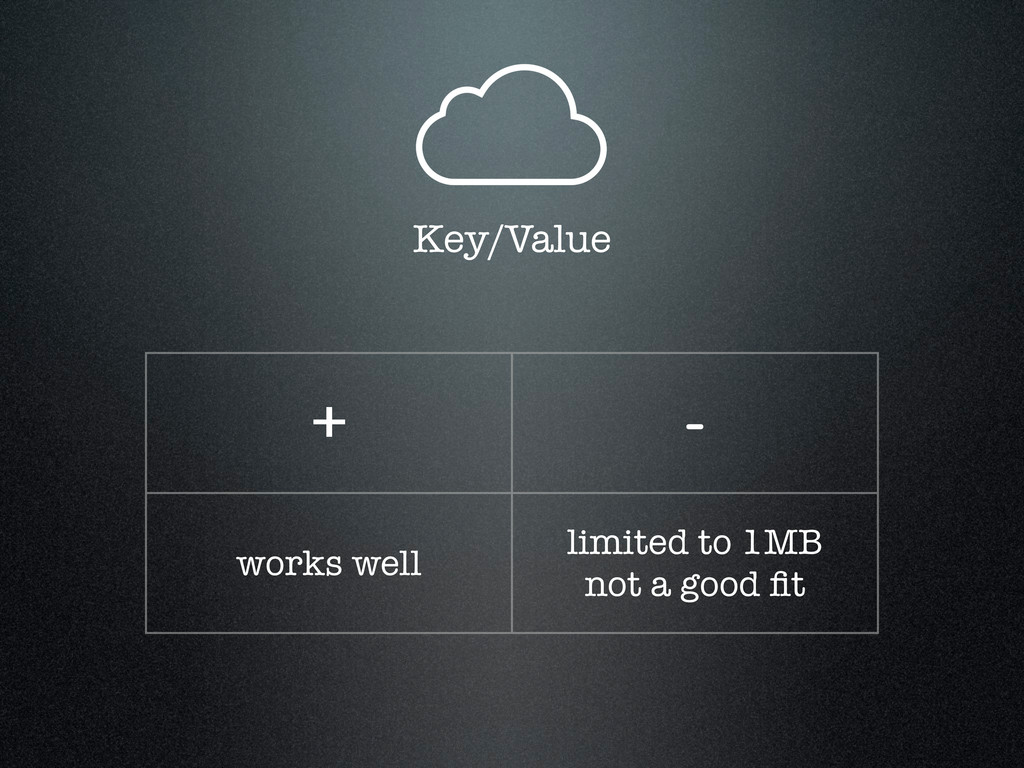 Key/Value + - works well limited to 1MB not a g...