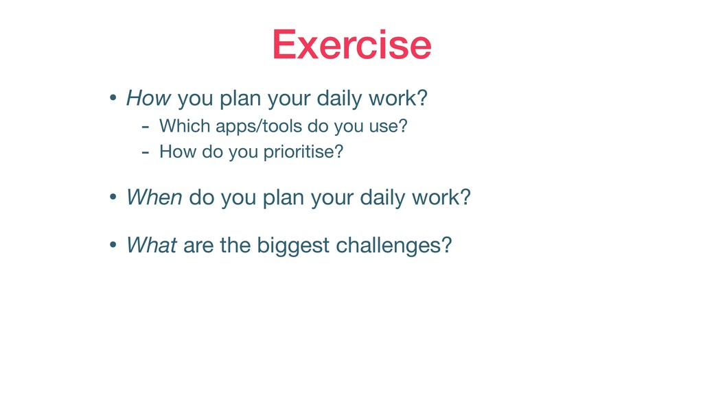 Exercise • How you plan your daily work?   - Wh...