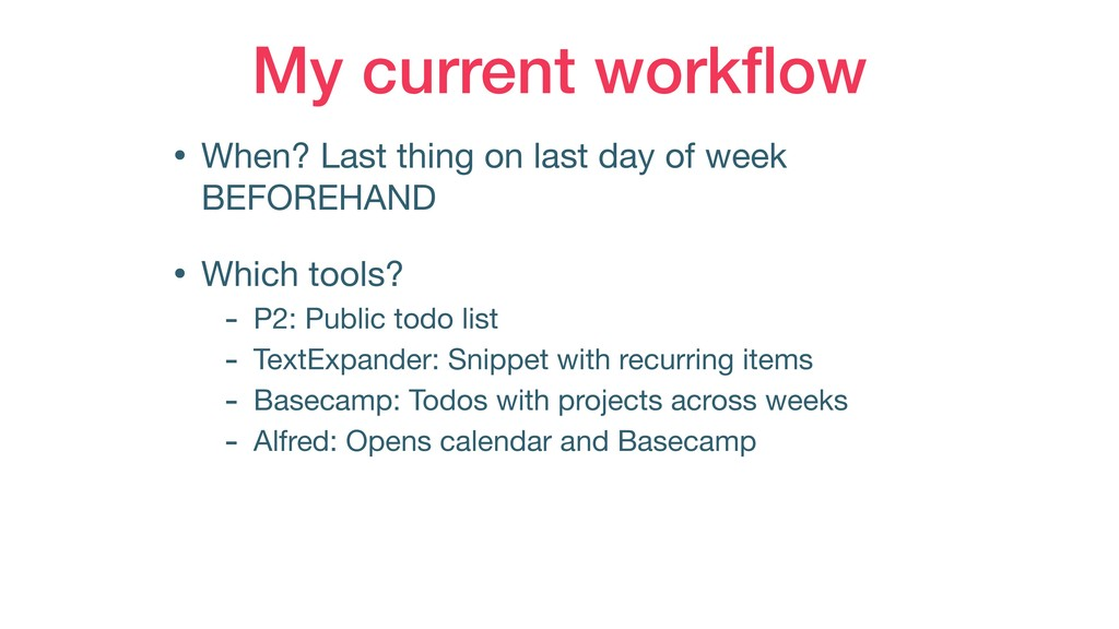 My current workflow • When? Last thing on last d...