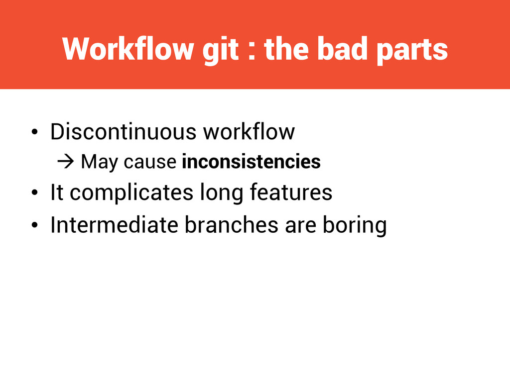 Workflow git : the bad parts • Discontinuous w...