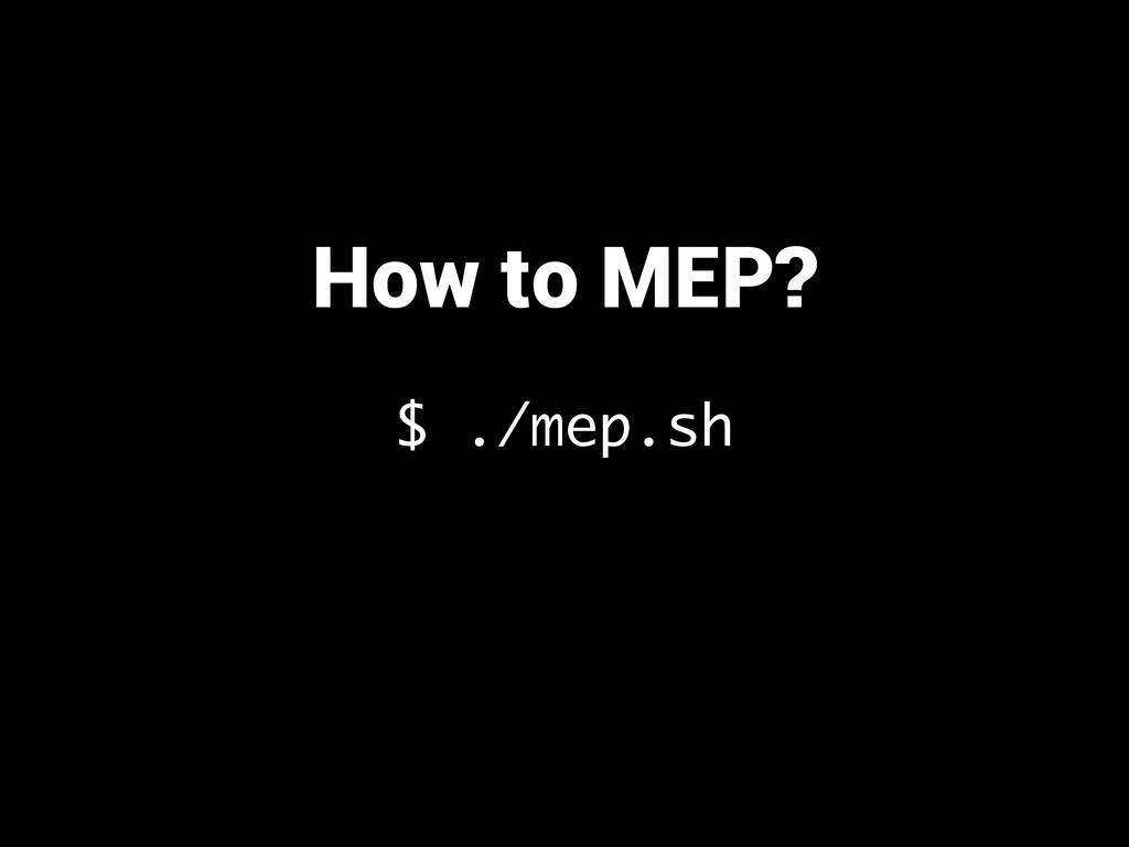 How to MEP? $ ./mep.sh