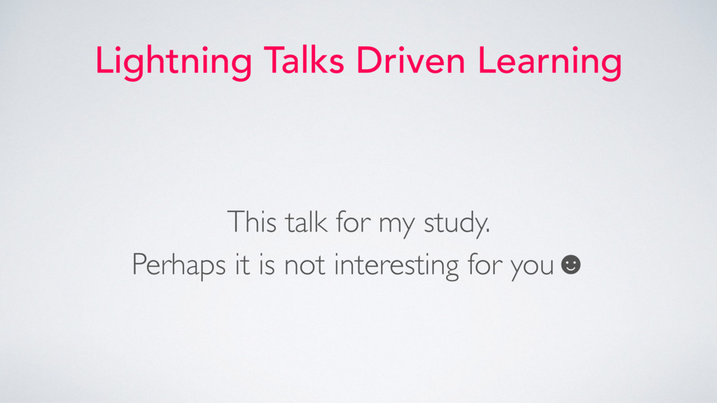 Lightning Talks Driven Learning This talk for m...