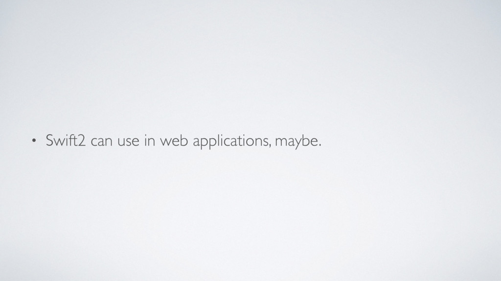 • Swift2 can use in web applications, maybe.
