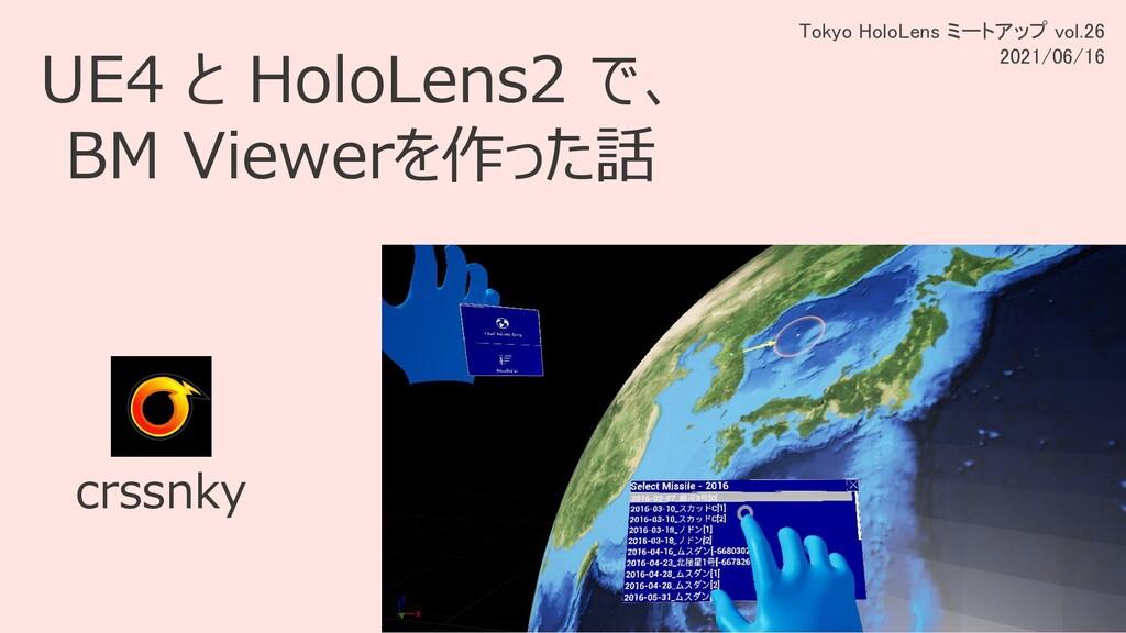 UE4 と HoloLens2 で、 BM Viewerを作った話 crssnky Tokyo...