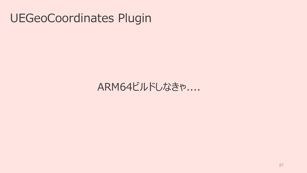 27 UEGeoCoordinates Plugin ARM64ビルドしなきゃ....