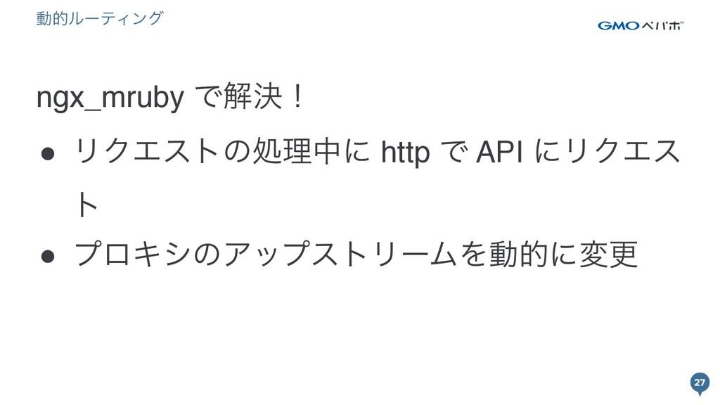 27 27 ngx_mruby Ͱղܾʂ ● ϦΫΤετͷॲཧதʹ http Ͱ API ʹϦ...