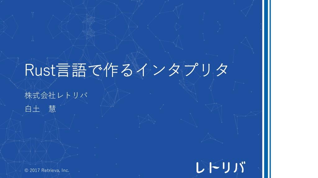Rust⾔語で作るインタプリタ 株式会社レトリバ ⽩⼟ 慧 © 2017 Retrieva, ...