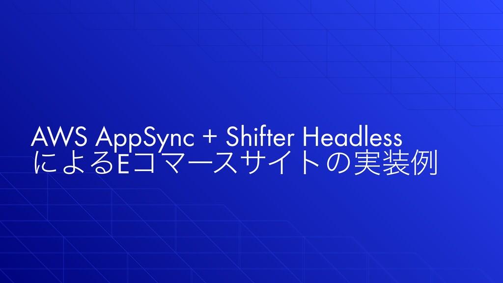 AWS AppSync + Shifter Headless ʹΑΔEίϚʔεαΠτͷ࣮ྫ